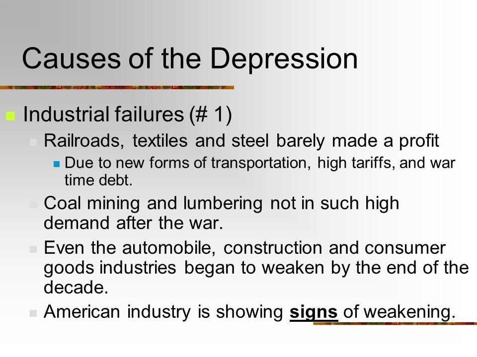 Causes of the Depression Industrial failures (# 1) Railroads, textiles and steel barely made a profit Due to new forms of transportation, high tariffs, and war time debt.