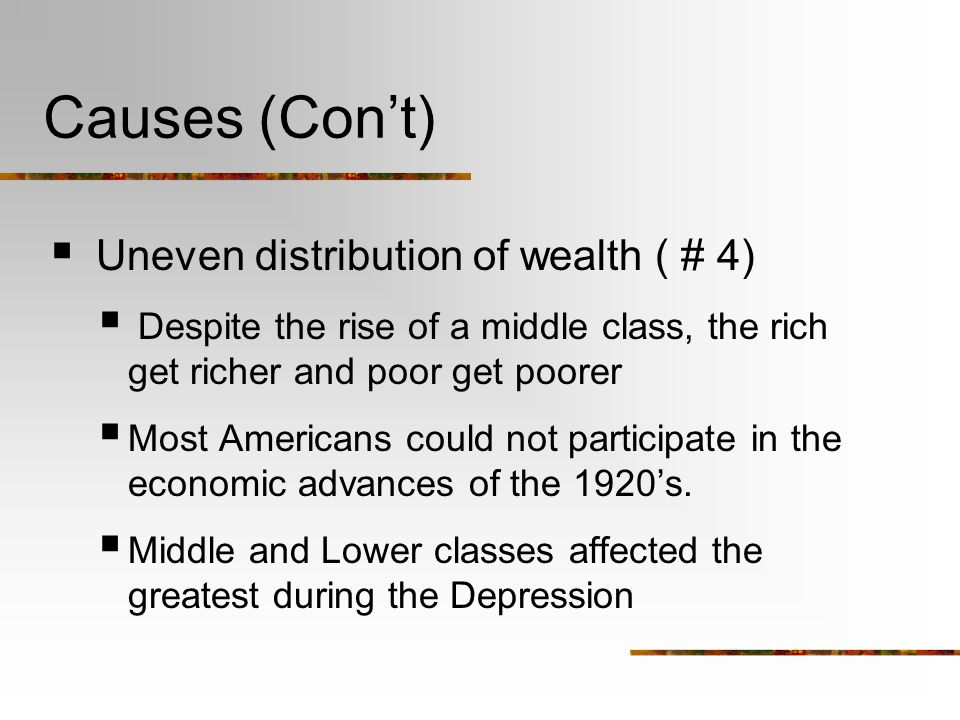 Causes (Con't)  Uneven distribution of wealth ( # 4)  Despite the rise of a middle class, the rich get richer and poor get poorer  Most Americans could not participate in the economic advances of the 1920's.