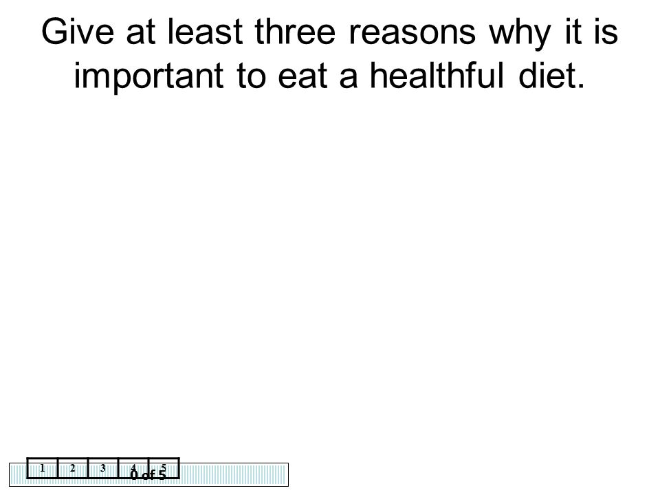0 of 5 12345 Give at least three reasons why it is important to eat a healthful diet.