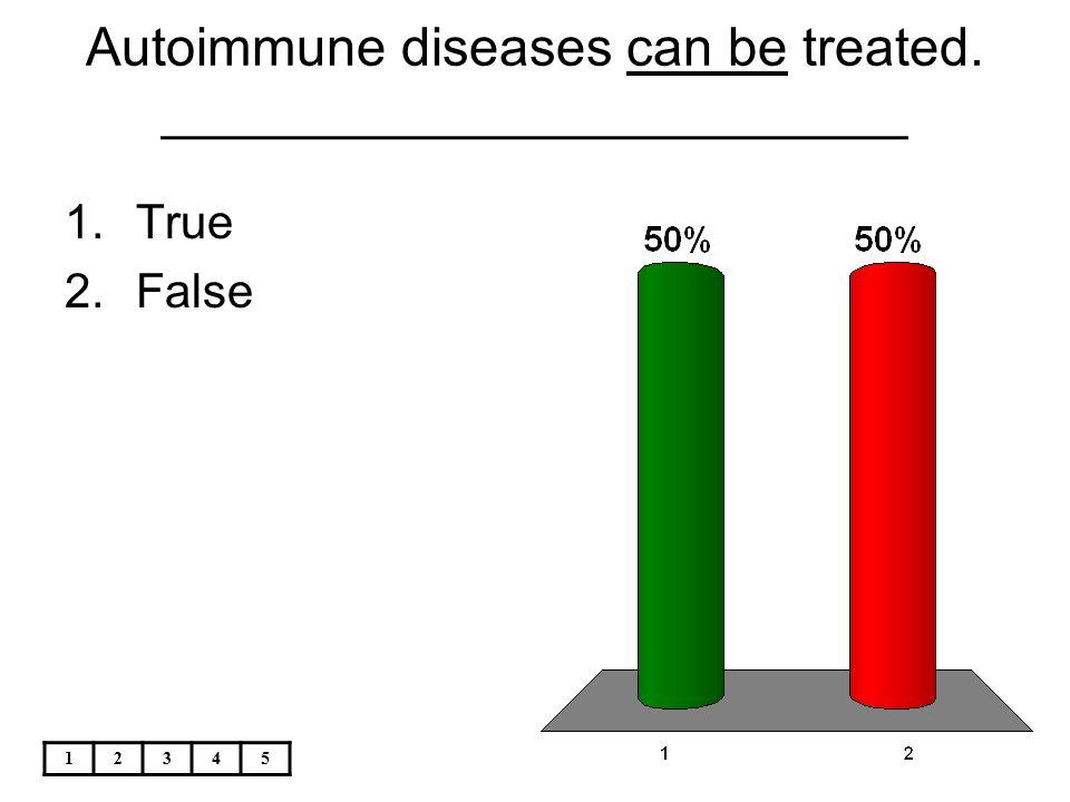 12345 Autoimmune diseases can be treated. _________________________ 1.True 2.False