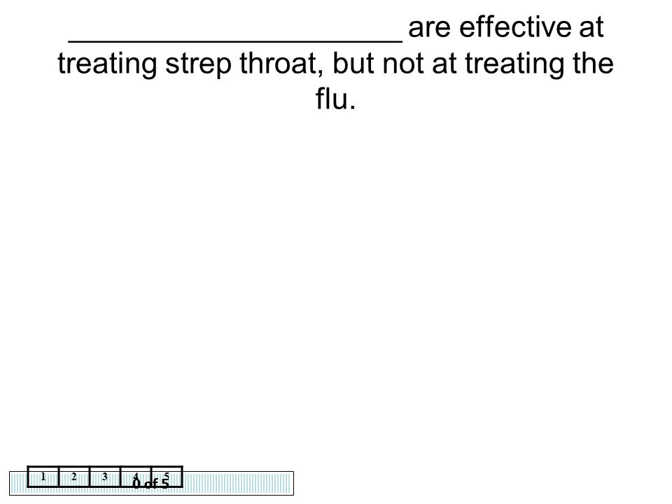0 of 5 12345 ____________________ are effective at treating strep throat, but not at treating the flu.