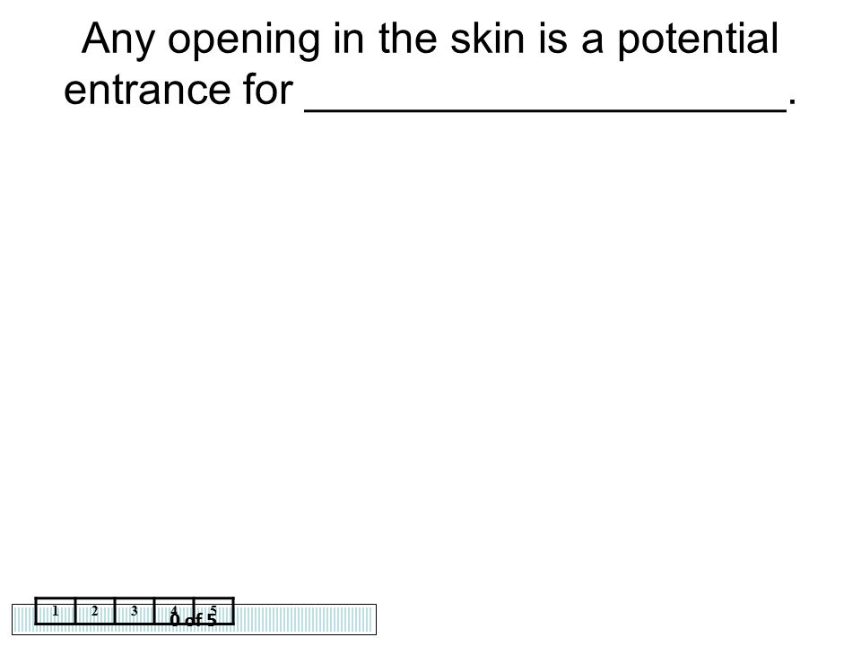 0 of 5 12345 Any opening in the skin is a potential entrance for ____________________.