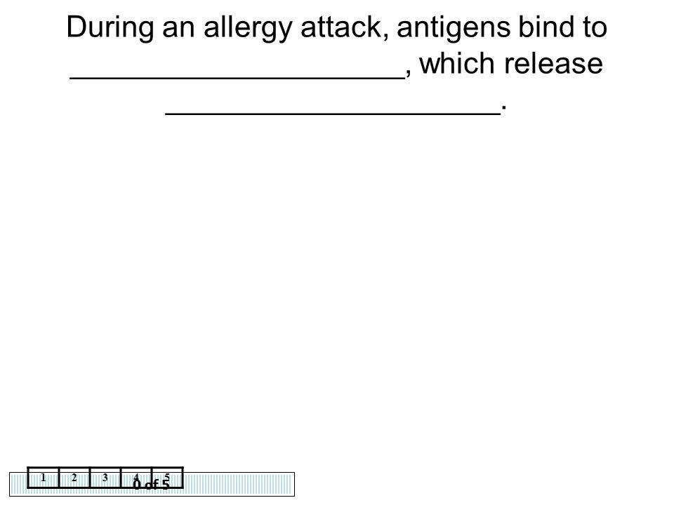 0 of 5 12345 During an allergy attack, antigens bind to ____________________, which release ____________________.