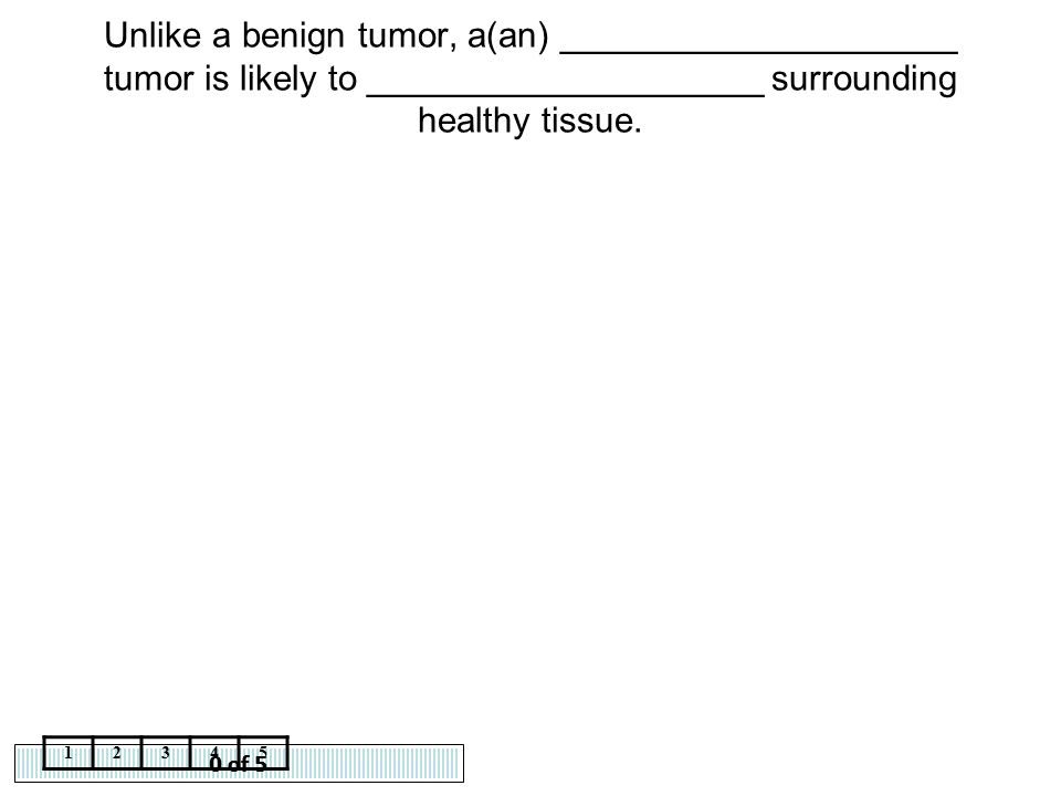 0 of 5 12345 Unlike a benign tumor, a(an) ____________________ tumor is likely to ____________________ surrounding healthy tissue.