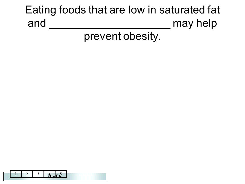 0 of 5 12345 Eating foods that are low in saturated fat and ____________________ may help prevent obesity.