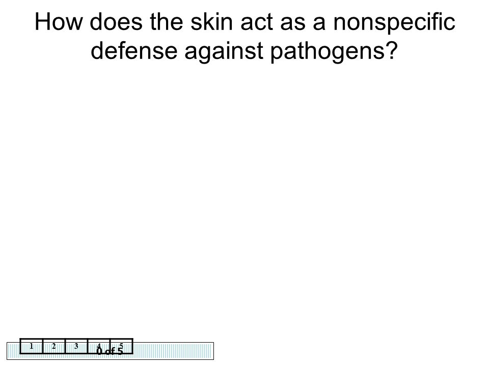 0 of 5 12345 How does the skin act as a nonspecific defense against pathogens?