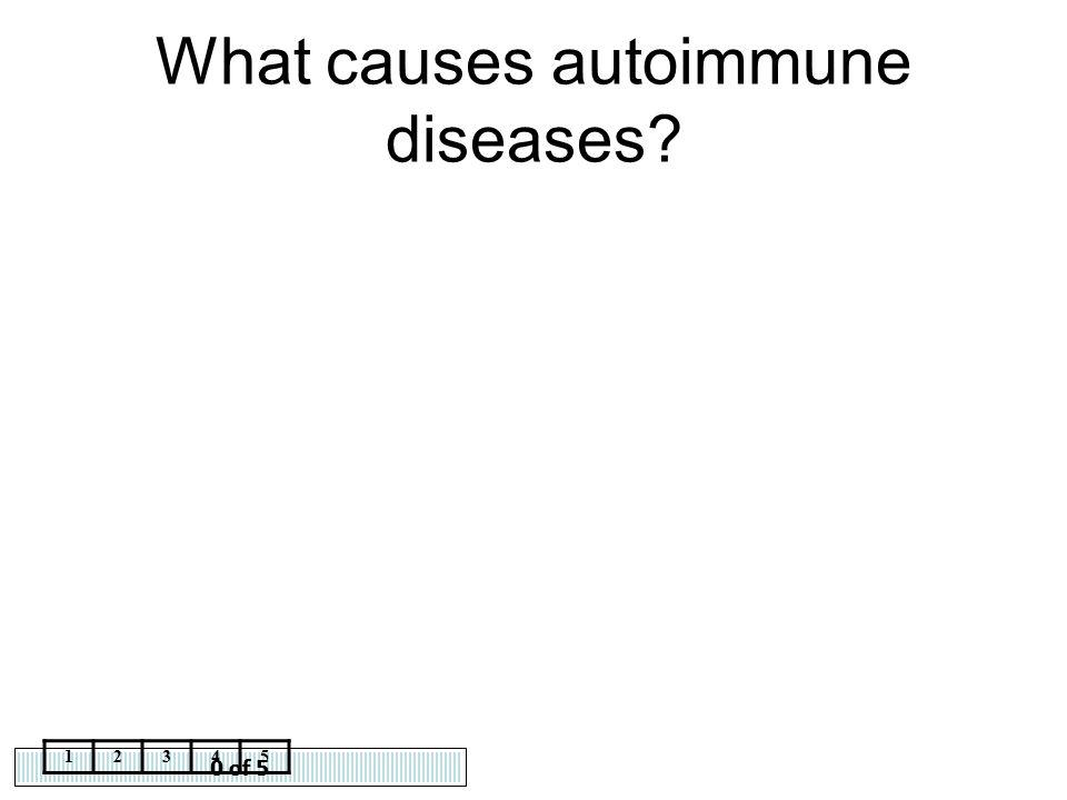 0 of 5 12345 What causes autoimmune diseases?