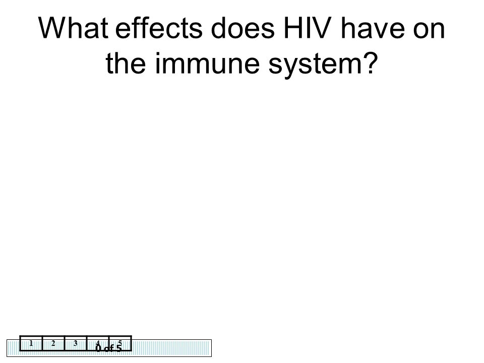 0 of 5 12345 What effects does HIV have on the immune system?
