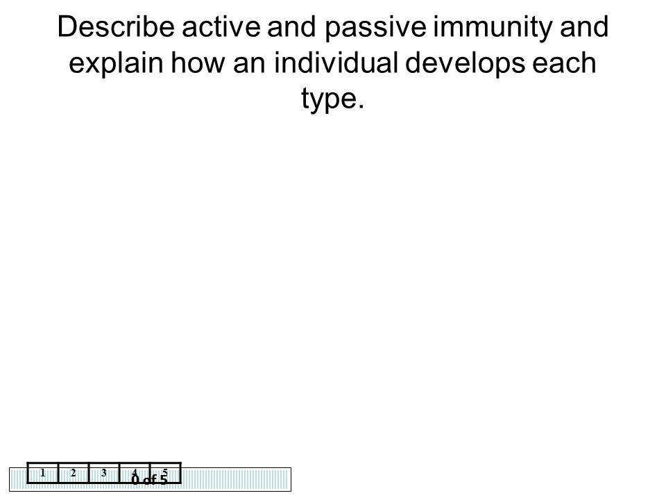 0 of 5 12345 Describe active and passive immunity and explain how an individual develops each type.