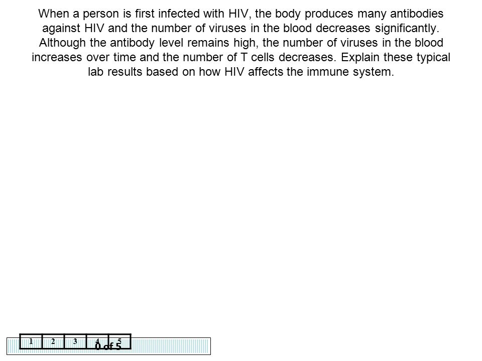 0 of 5 12345 When a person is first infected with HIV, the body produces many antibodies against HIV and the number of viruses in the blood decreases