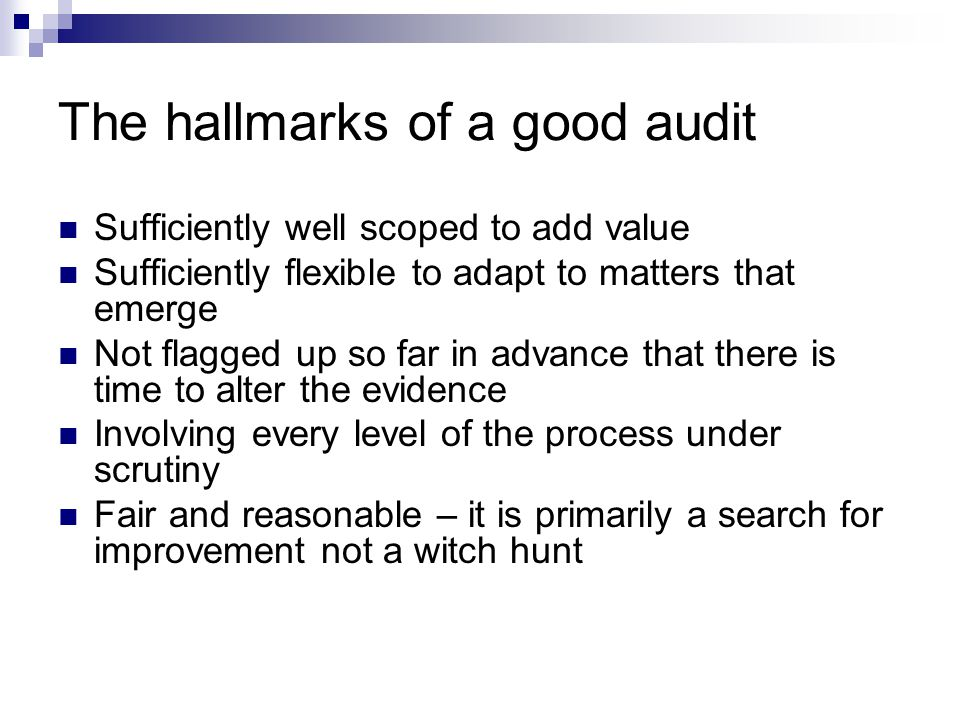 The hallmarks of a good audit Sufficiently well scoped to add value Sufficiently flexible to adapt to matters that emerge Not flagged up so far in advance that there is time to alter the evidence Involving every level of the process under scrutiny Fair and reasonable – it is primarily a search for improvement not a witch hunt