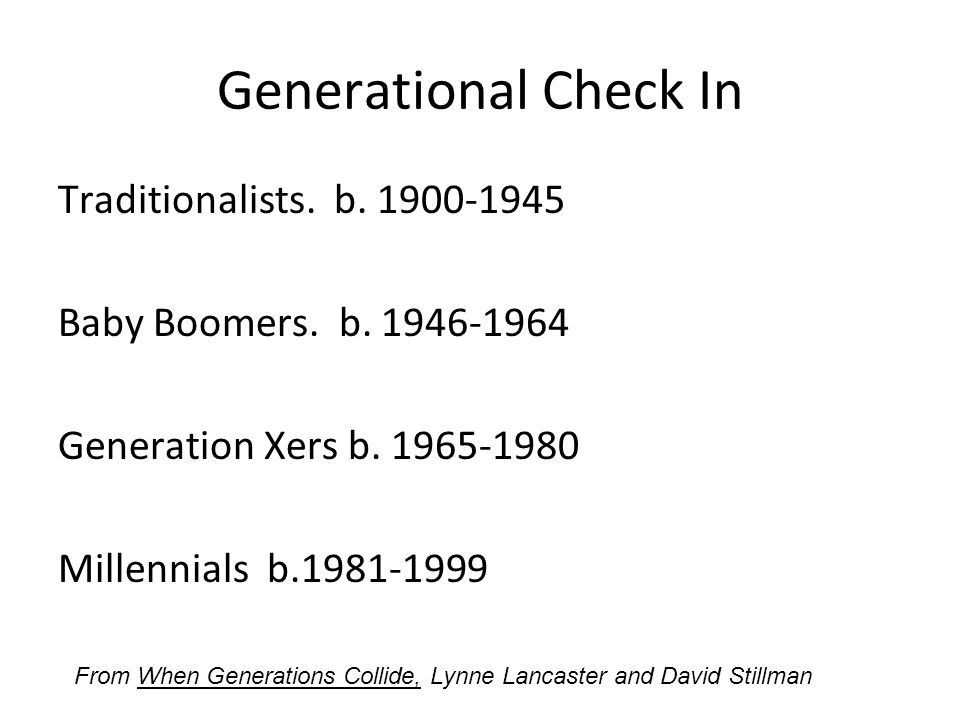 Generational Check In Traditionalists. b. 1900-1945 Baby Boomers.