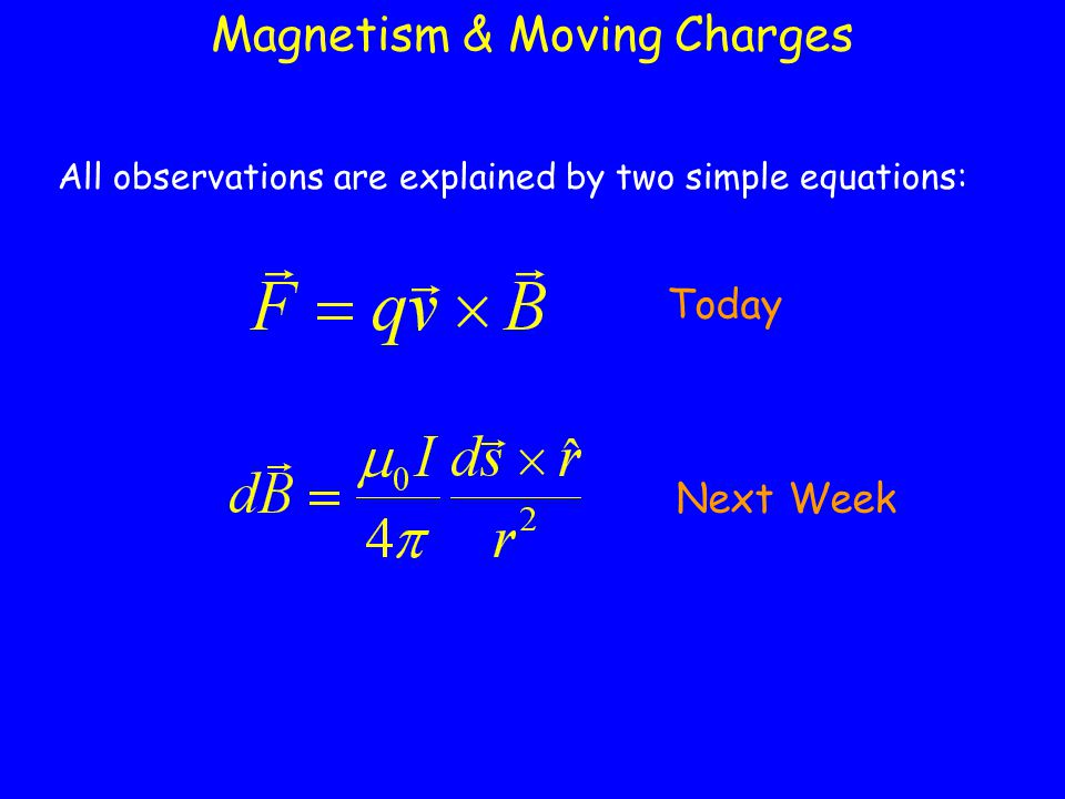 Magnetism & Moving Charges All observations are explained by two simple equations: Today Next Week