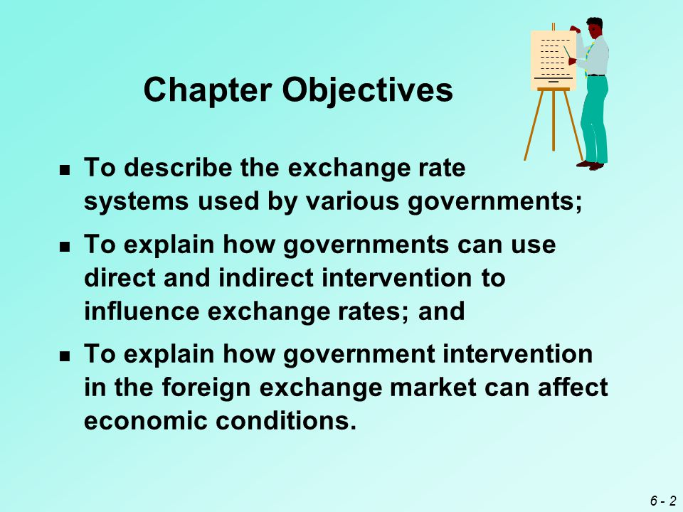 6 - 2 Chapter Objectives To describe the exchange rate systems used by various governments; To explain how governments can use direct and indirect intervention to influence exchange rates; and To explain how government intervention in the foreign exchange market can affect economic conditions.