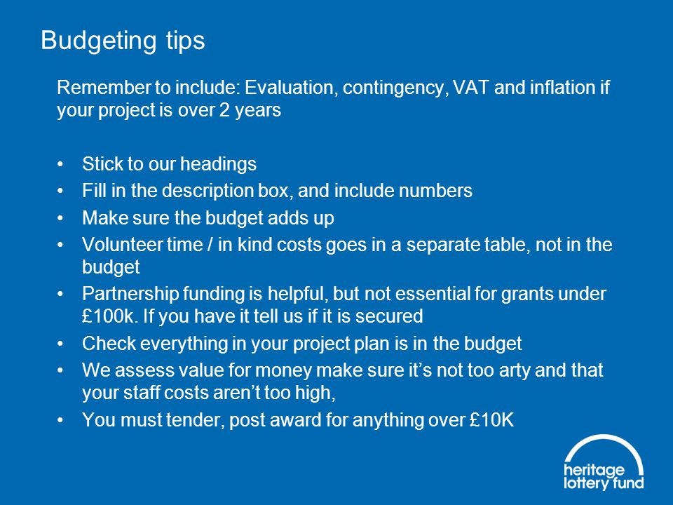 Budgeting tips Remember to include: Evaluation, contingency, VAT and inflation if your project is over 2 years Stick to our headings Fill in the description box, and include numbers Make sure the budget adds up Volunteer time / in kind costs goes in a separate table, not in the budget Partnership funding is helpful, but not essential for grants under £100k.