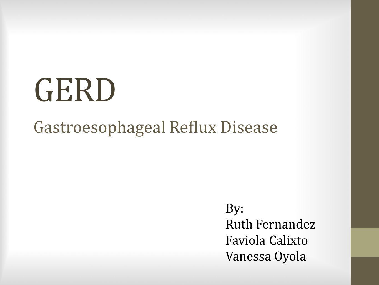 GERD Gastroesophageal Reflux Disease By: Ruth Fernandez Faviola Calixto Vanessa Oyola