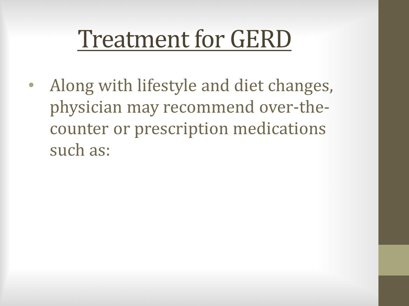 Treatment for GERD Along with lifestyle and diet changes, physician may recommend over-the- counter or prescription medications such as: