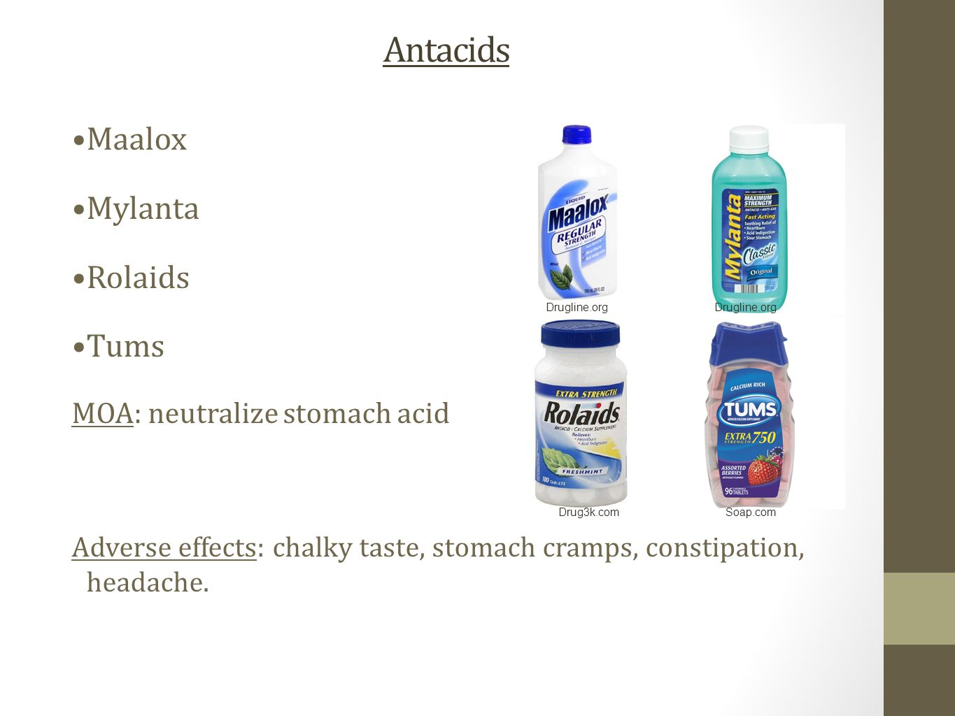 Antacids Maalox Mylanta Rolaids Tums MOA: neutralize stomach acid Adverse effects: chalky taste, stomach cramps, constipation, headache. Soap.comDrug3