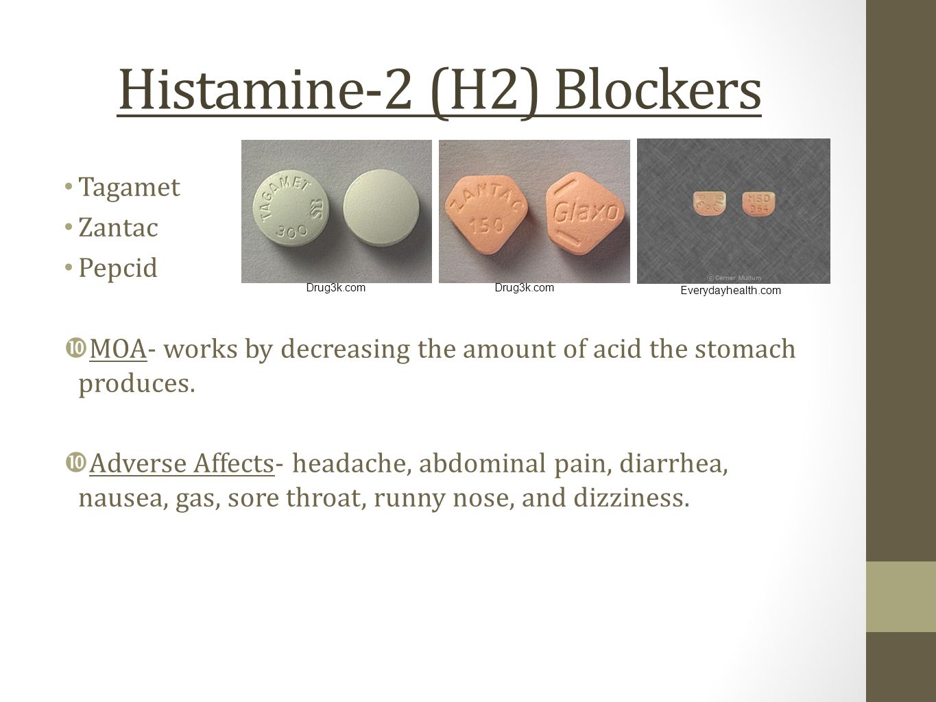 Histamine-2 (H2) Blockers Tagamet Zantac Pepcid  MOA- works by decreasing the amount of acid the stomach produces.  Adverse Affects- headache, abdom