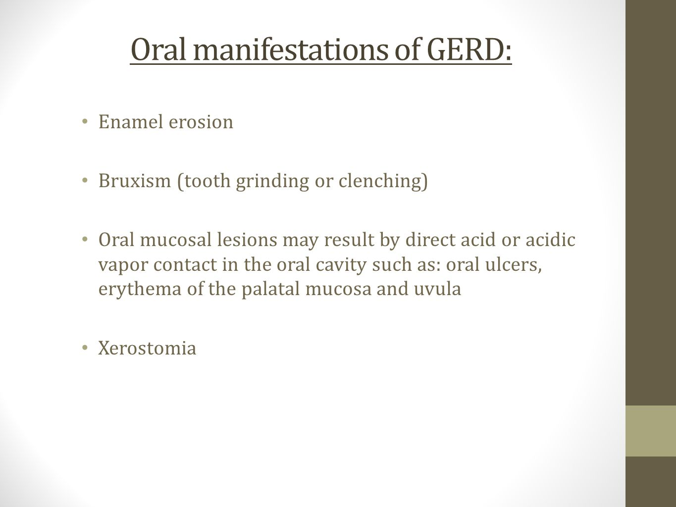 Oral manifestations of GERD: Enamel erosion Bruxism (tooth grinding or clenching) Oral mucosal lesions may result by direct acid or acidic vapor contact in the oral cavity such as: oral ulcers, erythema of the palatal mucosa and uvula Xerostomia