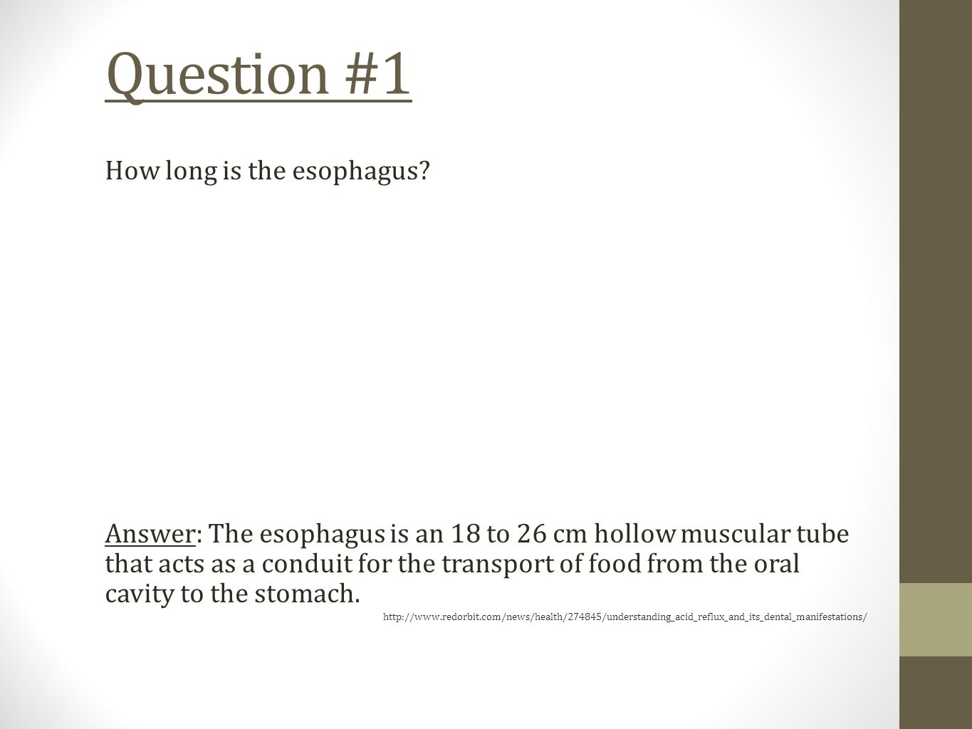 Question #1 How long is the esophagus? Answer: The esophagus is an 18 to 26 cm hollow muscular tube that acts as a conduit for the transport of food f