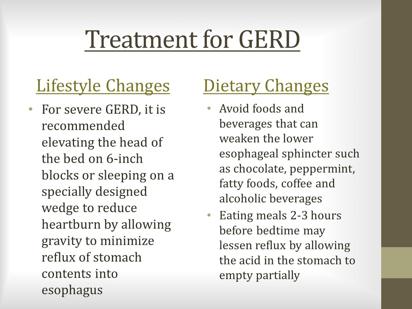 Treatment for GERD Lifestyle Changes For severe GERD, it is recommended elevating the head of the bed on 6-inch blocks or sleeping on a specially designed wedge to reduce heartburn by allowing gravity to minimize reflux of stomach contents into esophagus Dietary Changes Avoid foods and beverages that can weaken the lower esophageal sphincter such as chocolate, peppermint, fatty foods, coffee and alcoholic beverages Eating meals 2-3 hours before bedtime may lessen reflux by allowing the acid in the stomach to empty partially