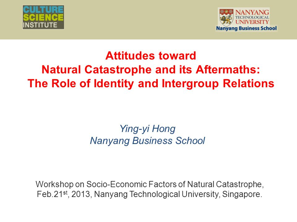 Attitudes toward Natural Catastrophe and its Aftermaths: The Role of Identity and Intergroup Relations Ying-yi Hong Nanyang Business School Workshop on Socio-Economic Factors of Natural Catastrophe, Feb.21 st, 2013, Nanyang Technological University, Singapore.