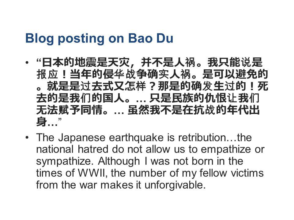 Blog posting on Bao Du 日本的地震是天灾,并不是人祸。我只能说是 报应!当年的侵华战争确实人祸。是可以避免的 。就是是过去式又怎样?那是的确发生过的!死 去的是我们的国人。 … 只是民族的仇恨让我们 无法赋予同情。 … 虽然我不是在抗战的年代出 身 … The Japanese earthquake is retribution…the national hatred do not allow us to empathize or sympathize.