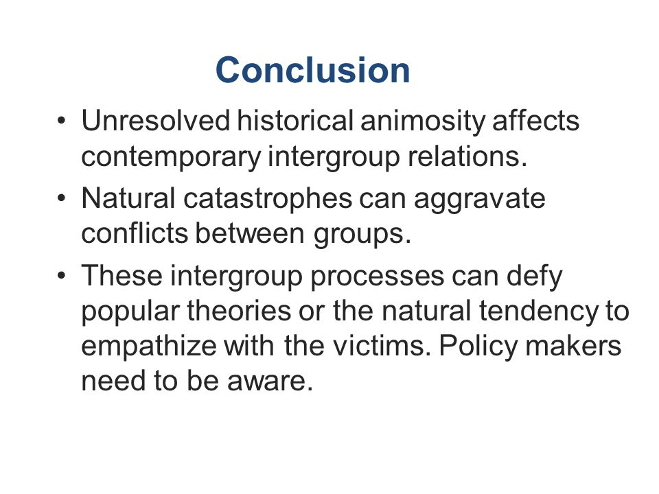 Conclusion Unresolved historical animosity affects contemporary intergroup relations.