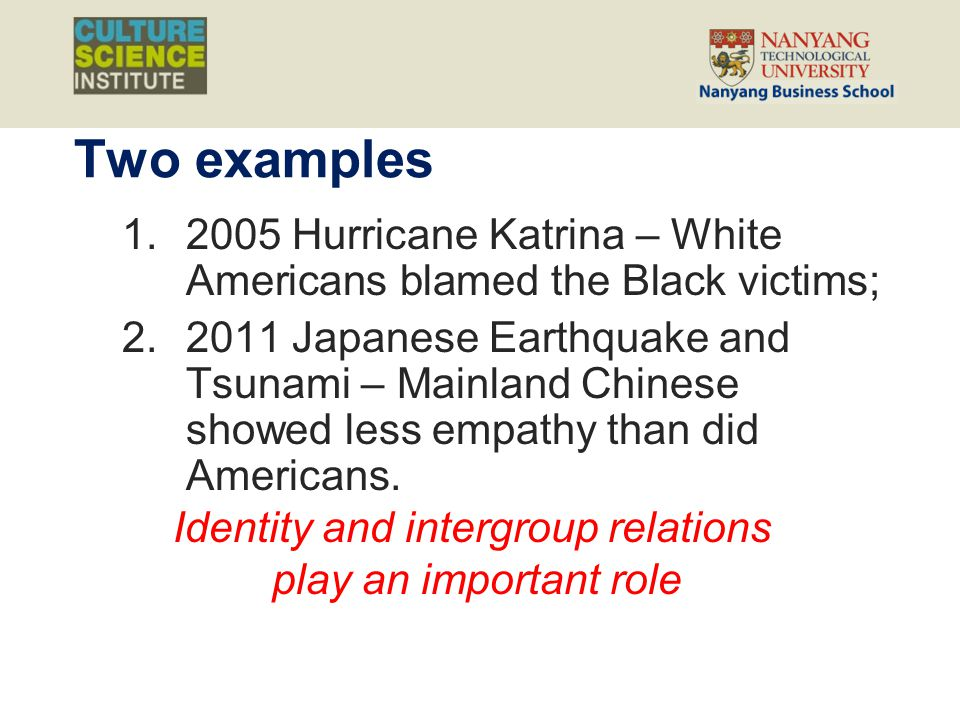 Two examples 1.2005 Hurricane Katrina – White Americans blamed the Black victims; 2.2011 Japanese Earthquake and Tsunami – Mainland Chinese showed les