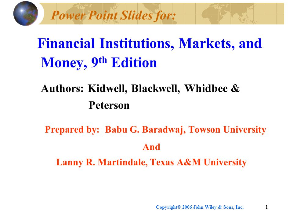 Copyright© 2006 John Wiley & Sons, Inc.1 Power Point Slides for: Financial Institutions, Markets, and Money, 9 th Edition Authors: Kidwell, Blackwell, Whidbee & Peterson Prepared by: Babu G.