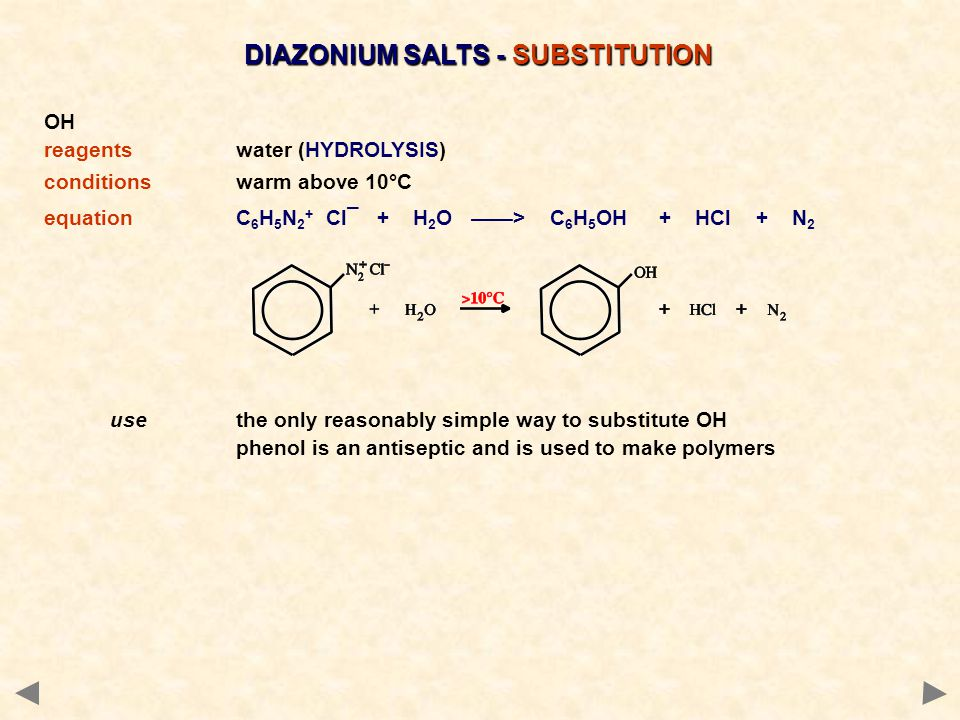 DIAZONIUM SALTS - SUBSTITUTION OH reagentswater (HYDROLYSIS) conditionswarm above 10°C equationC 6 H 5 N 2 + Cl¯ + H 2 O ——> C 6 H 5 OH + HCl + N 2 usethe only reasonably simple way to substitute OH phenol is an antiseptic and is used to make polymers