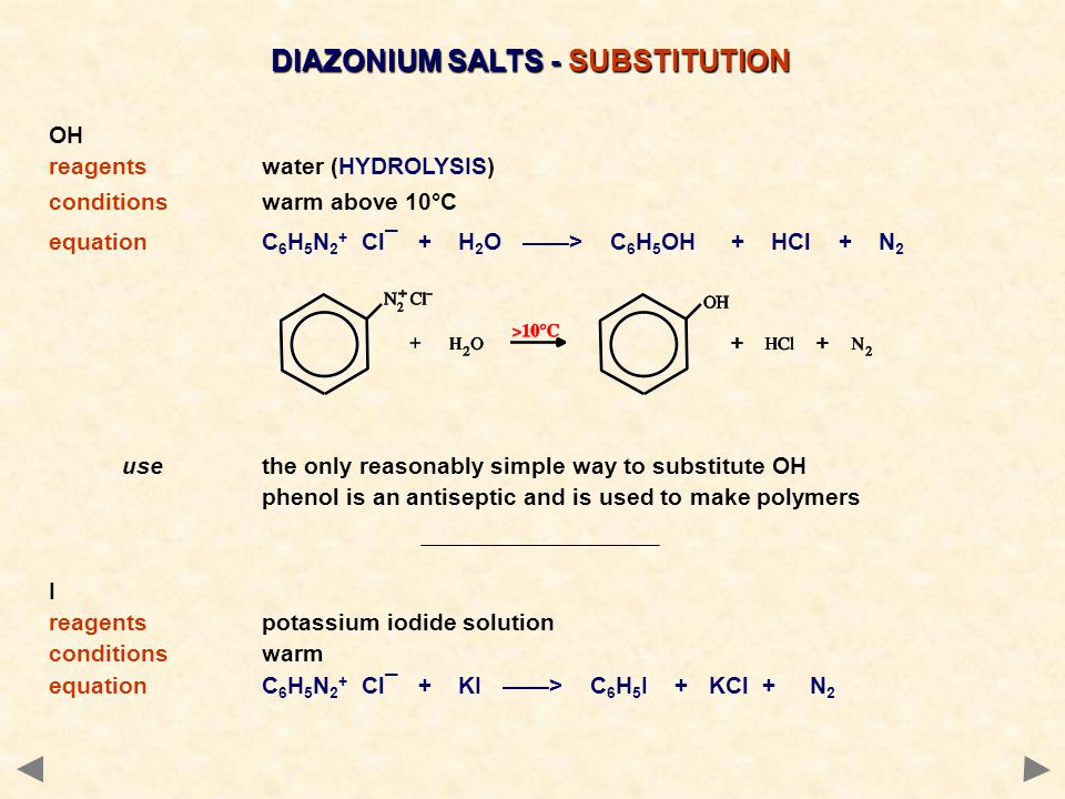 DIAZONIUM SALTS - SUBSTITUTION OH reagentswater (HYDROLYSIS) conditionswarm above 10°C equationC 6 H 5 N 2 + Cl¯ + H 2 O ——> C 6 H 5 OH + HCl + N 2 us