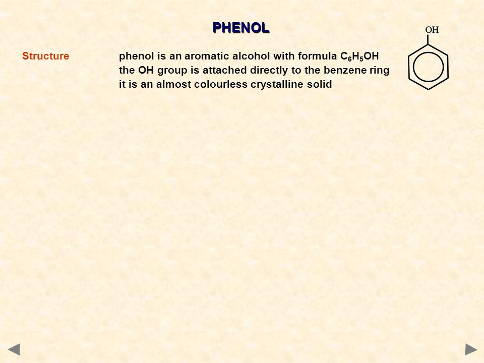 PHENOL Structurephenol is an aromatic alcohol with formula C 6 H 5 OH the OH group is attached directly to the benzene ring it is an almost colourless crystalline solid