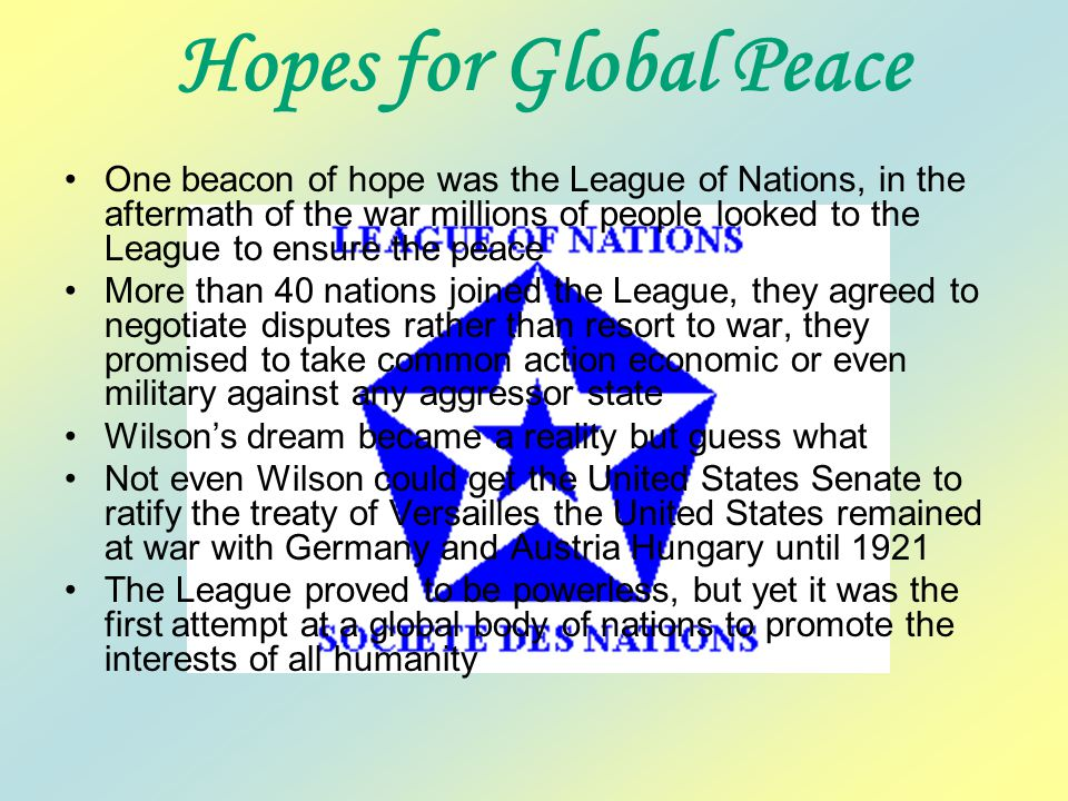 Hopes for Global Peace One beacon of hope was the League of Nations, in the aftermath of the war millions of people looked to the League to ensure the peace More than 40 nations joined the League, they agreed to negotiate disputes rather than resort to war, they promised to take common action economic or even military against any aggressor state Wilson's dream became a reality but guess what Not even Wilson could get the United States Senate to ratify the treaty of Versailles the United States remained at war with Germany and Austria Hungary until 1921 The League proved to be powerless, but yet it was the first attempt at a global body of nations to promote the interests of all humanity