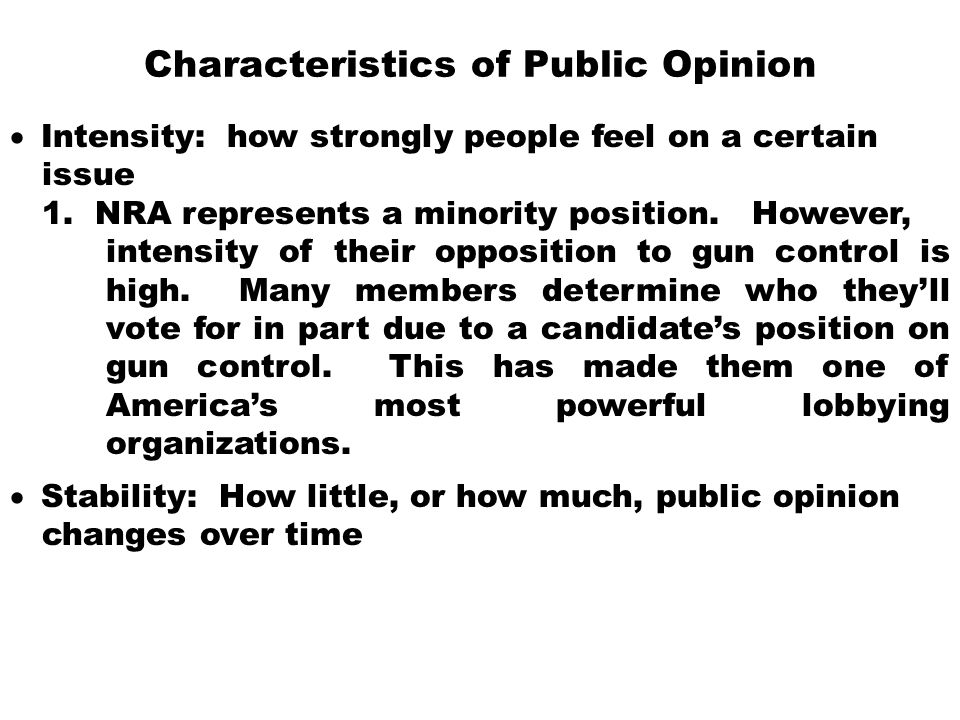 Characteristics of Public Opinion  Intensity: how strongly people feel on a certain issue 1. NRA represents a minority position. However, intensity o