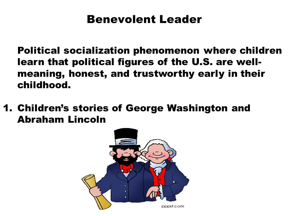 Benevolent Leader  Political socialization phenomenon where children learn that political figures of the U.S. are well- meaning, honest, and trustwor