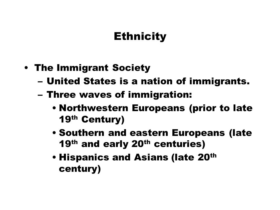 Ethnicity The Immigrant Society –United States is a nation of immigrants. –Three waves of immigration: Northwestern Europeans (prior to late 19 th Cen