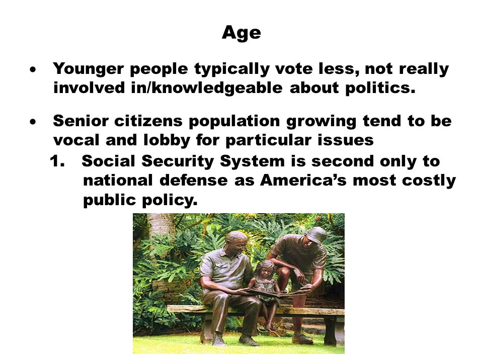 Age  Younger people typically vote less, not really  involved in/knowledgeable about politics.  Senior citizens population growing tend to be  v