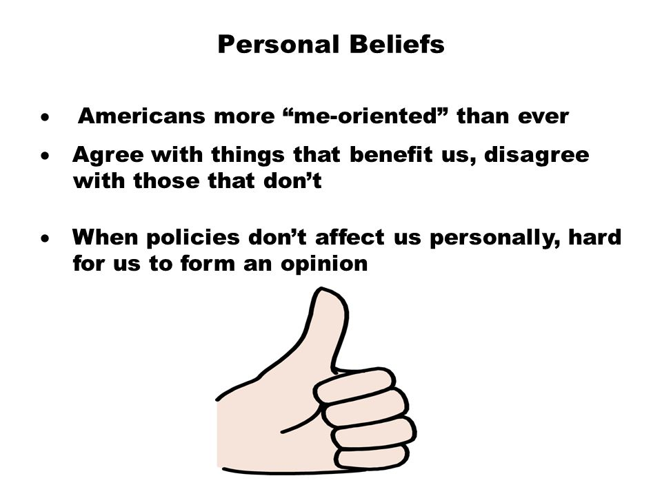 "Personal Beliefs  Americans more ""me-oriented"" than ever  Agree with things that benefit us, disagree with those that don't  When poli"