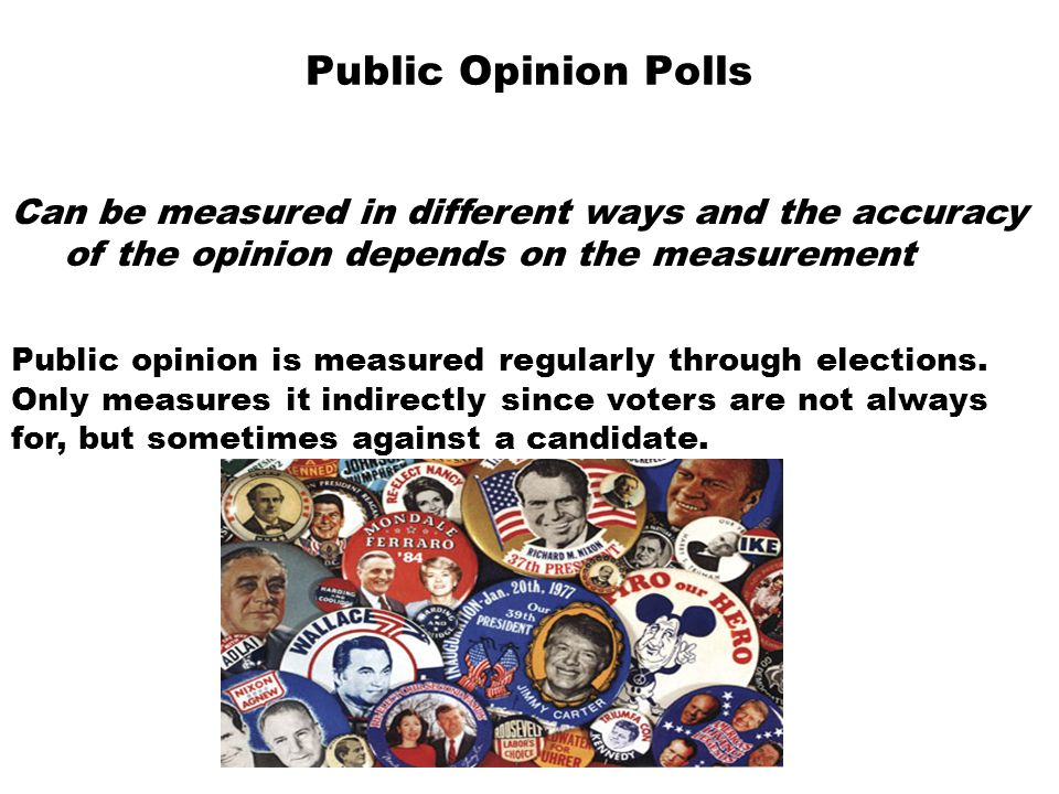 Public Opinion Polls Can be measured in different ways and the accuracy of the opinion depends on the measurement Public opinion is measured regularly