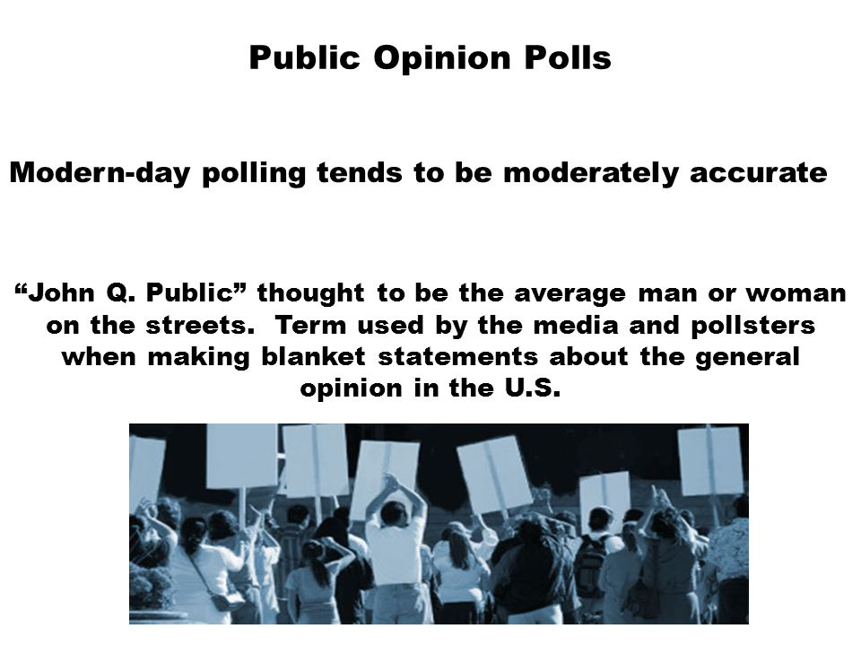 "Public Opinion Polls Modern-day polling tends to be moderately accurate ""John Q. Public"" thought to be the average man or woman on the streets. Term u"
