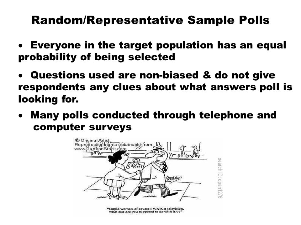 Random/Representative Sample Polls  Everyone in the target population has an equal probability of being selected  Questions used are non-biased &