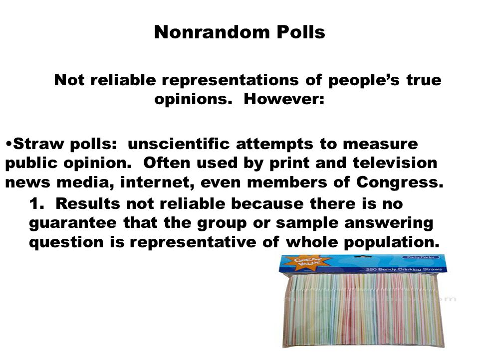 Nonrandom Polls Not reliable representations of people's true opinions. However: Straw polls: unscientific attempts to measure public opinion. Often u