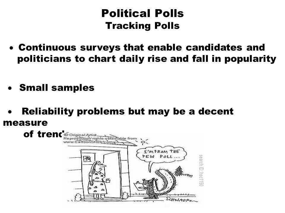 Political Polls Tracking Polls  Continuous surveys that enable candidates and politicians to chart daily rise and fall in popularity  Small sample