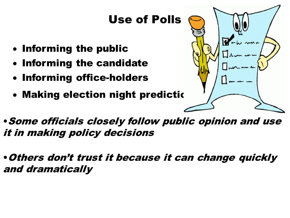 Use of Polls  Informing the public Some officials closely follow public opinion and use it in making policy decisions  Informing the candidate  Inf