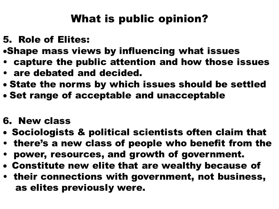 What is public opinion? 5. Role of Elites:  Shape mass views by influencing what issues capture the public attention and how those issues are debated