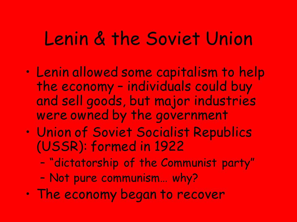 Lenin & the Soviet Union Lenin allowed some capitalism to help the economy – individuals could buy and sell goods, but major industries were owned by the government Union of Soviet Socialist Republics (USSR): formed in 1922 – dictatorship of the Communist party –Not pure communism… why.