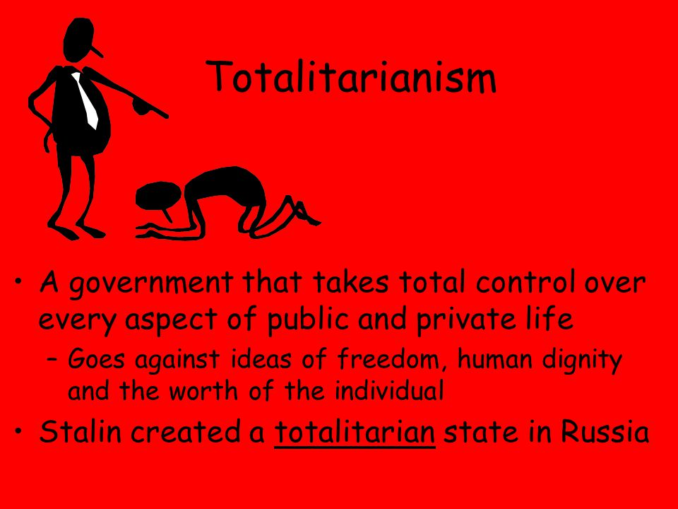 Totalitarianism A government that takes total control over every aspect of public and private life –Goes against ideas of freedom, human dignity and the worth of the individual Stalin created a totalitarian state in Russia