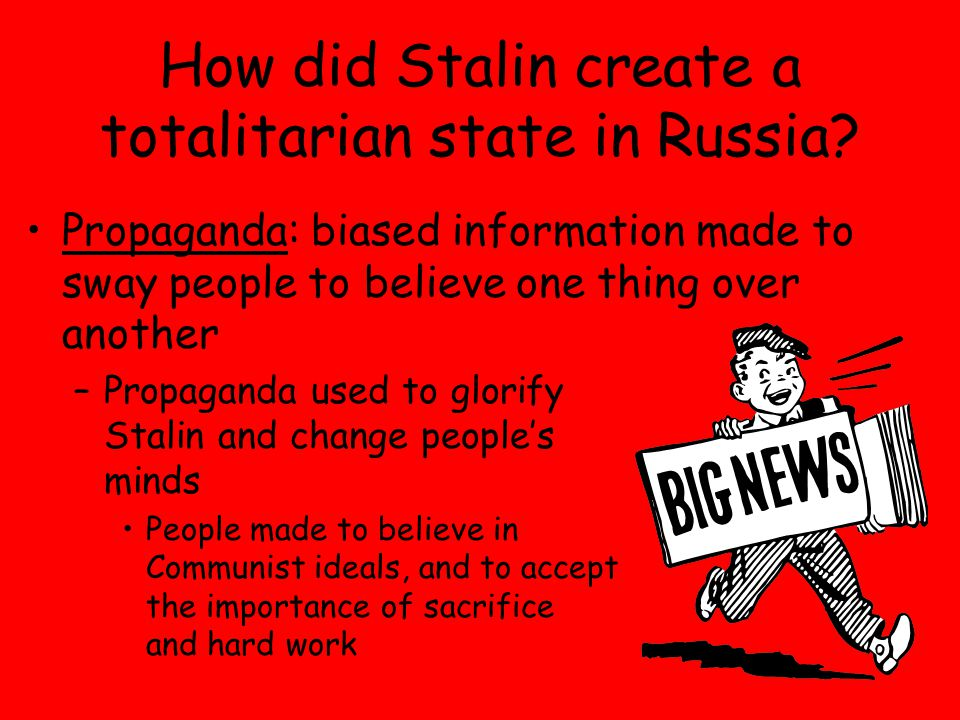 Propaganda: biased information made to sway people to believe one thing over another –Propaganda used to glorify Stalin and change people's minds People made to believe in Communist ideals, and to accept the importance of sacrifice and hard work How did Stalin create a totalitarian state in Russia
